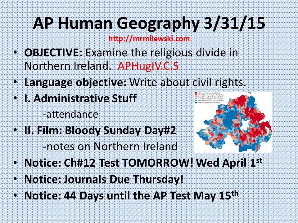 AP Human Geography 3/31/15 http://mrmilewski.com OBJECTIVE: Examine the religious divide in Northern Ireland. APHugIV.C.5 Language objective: Write ab