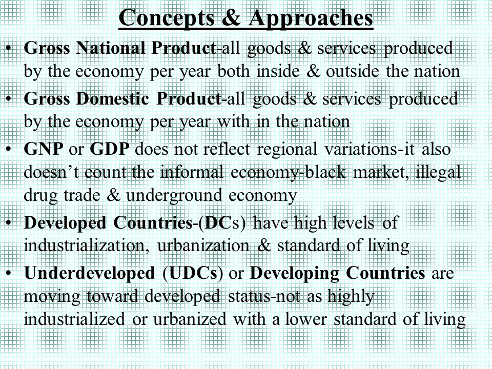 Concepts & Approaches Gross National Product-all goods & services produced by the economy per year both inside & outside the nation Gross Domestic Product-all goods & services produced by the economy per year with in the nation GNP or GDP does not reflect regional variations-it also doesn't count the informal economy-black market, illegal drug trade & underground economy Developed Countries-(DCs) have high levels of industrialization, urbanization & standard of living Underdeveloped (UDCs) or Developing Countries are moving toward developed status-not as highly industrialized or urbanized with a lower standard of living