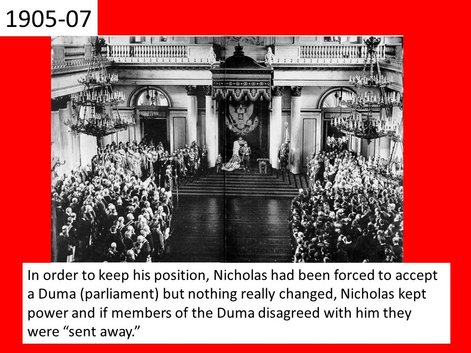 In order to keep his position, Nicholas had been forced to accept a Duma (parliament) but nothing really changed, Nicholas kept power and if members of the Duma disagreed with him they were sent away.