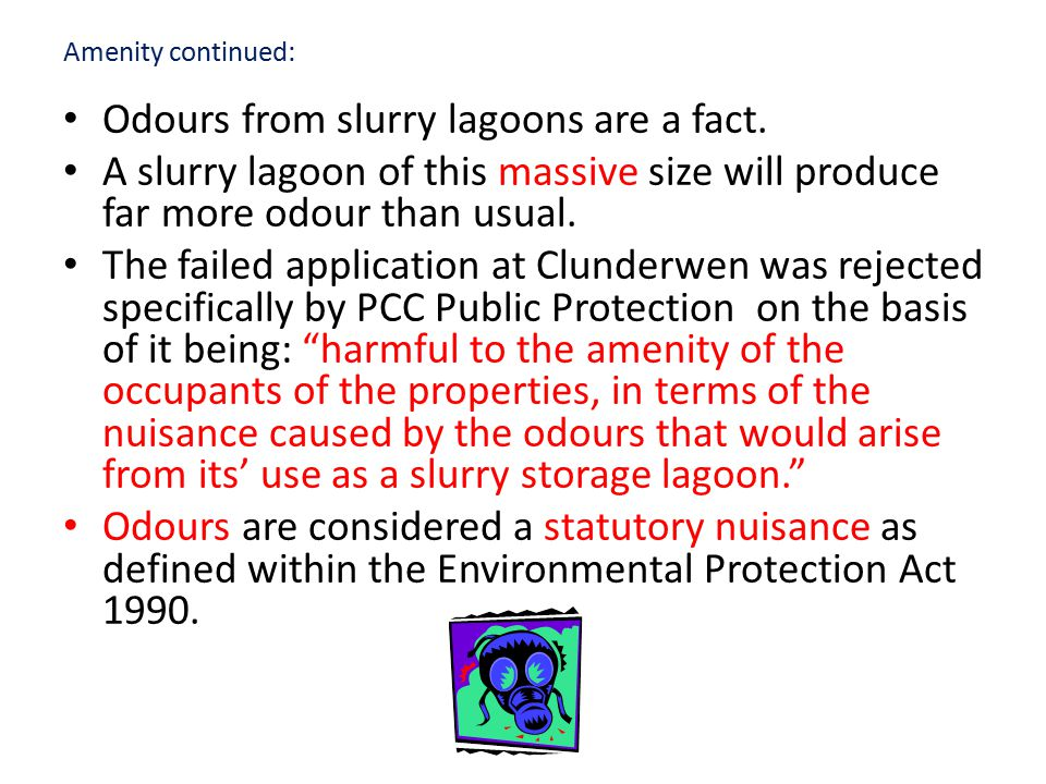 Amenity continued: Odours from slurry lagoons are a fact. A slurry lagoon of this massive size will produce far more odour than usual. The failed appl