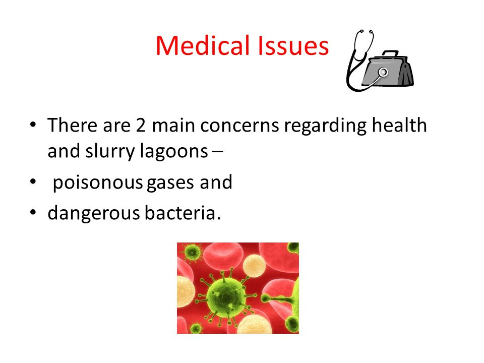 Medical Issues There are 2 main concerns regarding health and slurry lagoons – poisonous gases and dangerous bacteria.
