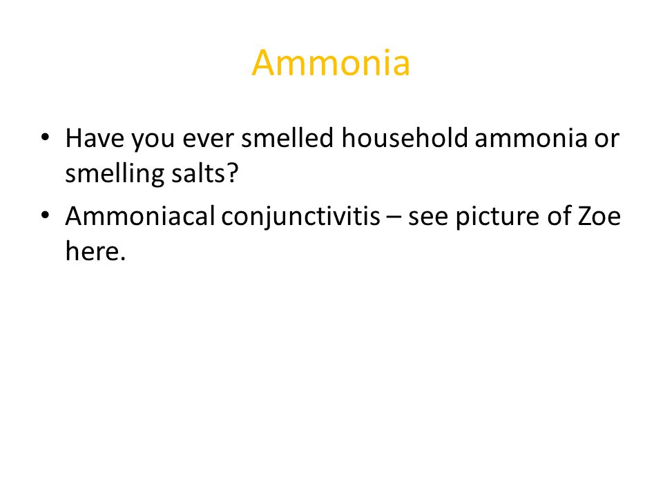 Ammonia Have you ever smelled household ammonia or smelling salts? Ammoniacal conjunctivitis – see picture of Zoe here.