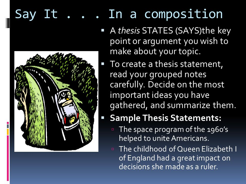 Say It... In a composition  A thesis STATES (SAYS)the key point or argument you wish to make about your topic.  To create a thesis statement, read y