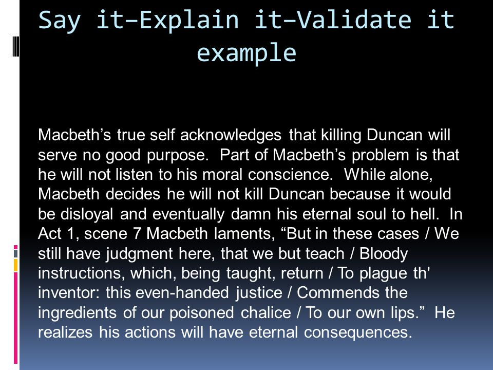 Say it–Explain it–Validate it example Macbeth's true self acknowledges that killing Duncan will serve no good purpose.