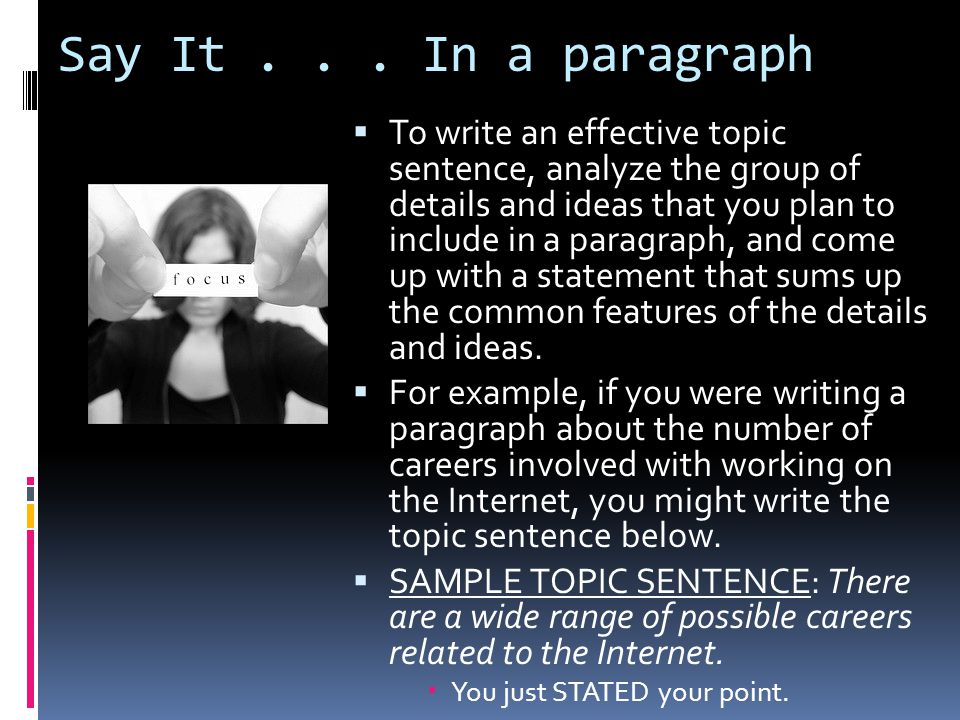 Say It... In a paragraph  To write an effective topic sentence, analyze the group of details and ideas that you plan to include in a paragraph, and c