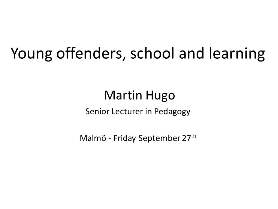 Young offenders, school and learning Martin Hugo Senior Lecturer in Pedagogy Malmö - Friday September 27 th