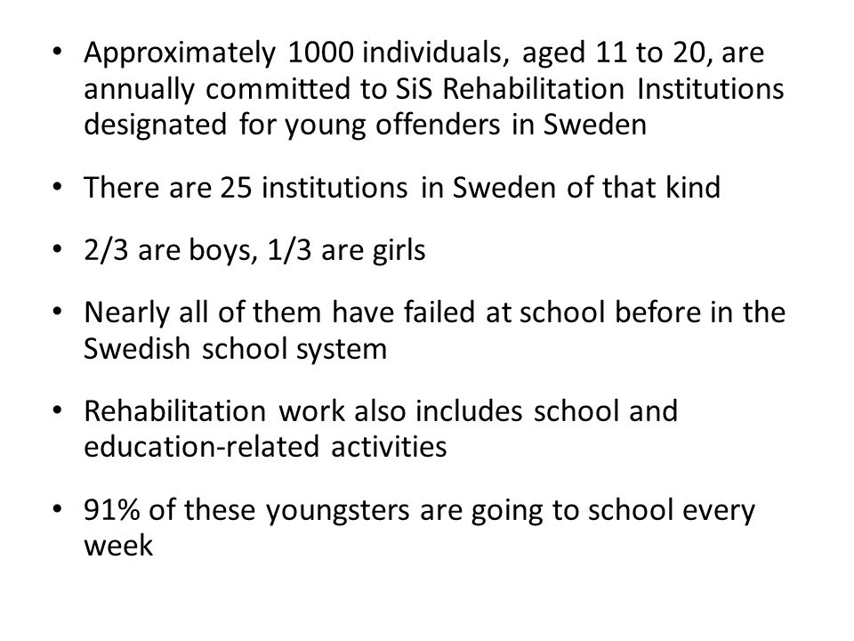 Approximately 1000 individuals, aged 11 to 20, are annually committed to SiS Rehabilitation Institutions designated for young offenders in Sweden There are 25 institutions in Sweden of that kind 2/3 are boys, 1/3 are girls Nearly all of them have failed at school before in the Swedish school system Rehabilitation work also includes school and education-related activities 91% of these youngsters are going to school every week