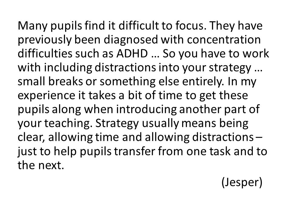 Many pupils find it difficult to focus. They have previously been diagnosed with concentration difficulties such as ADHD … So you have to work with in