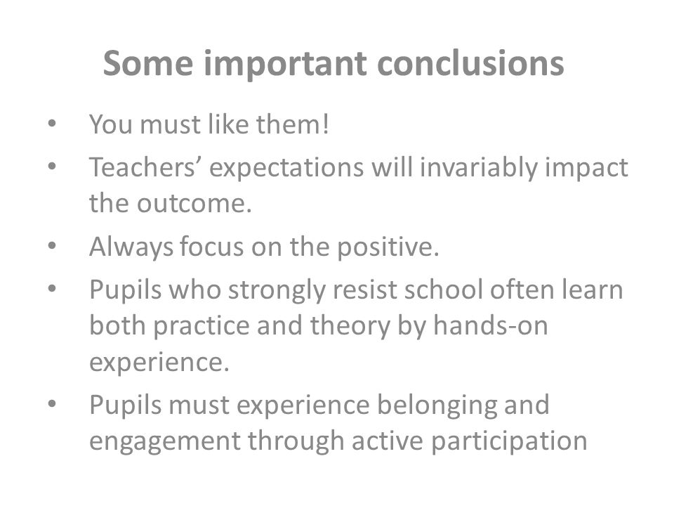 Some important conclusions You must like them! Teachers' expectations will invariably impact the outcome. Always focus on the positive. Pupils who str