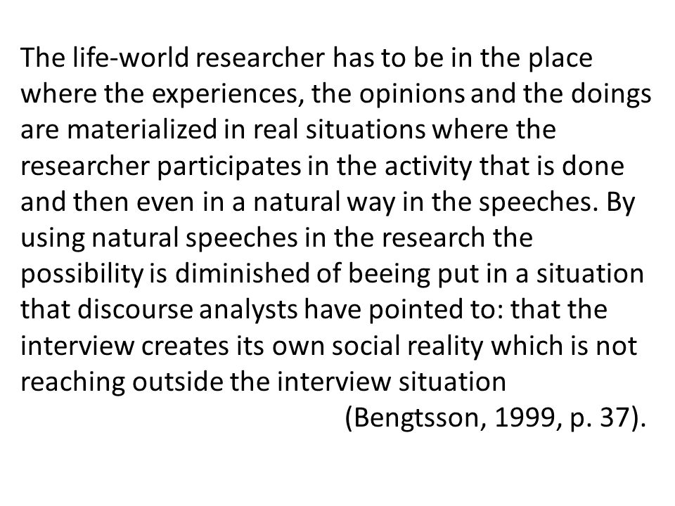 The life-world researcher has to be in the place where the experiences, the opinions and the doings are materialized in real situations where the researcher participates in the activity that is done and then even in a natural way in the speeches.