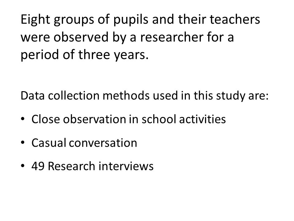 Eight groups of pupils and their teachers were observed by a researcher for a period of three years. Data collection methods used in this study are: C