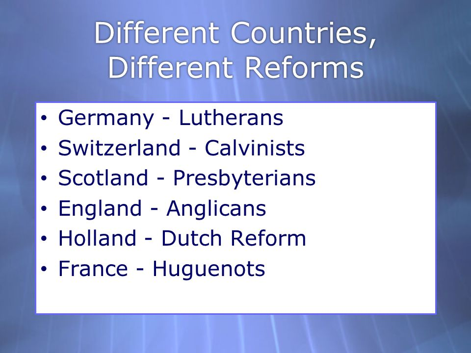 Different Countries, Different Reforms Germany - Lutherans Switzerland - Calvinists Scotland - Presbyterians England - Anglicans Holland - Dutch Refor