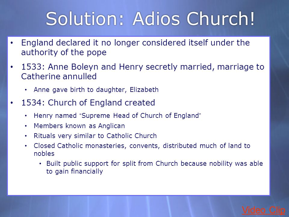 Solution: Adios Church! England declared it no longer considered itself under the authority of the pope 1533: Anne Boleyn and Henry secretly married,