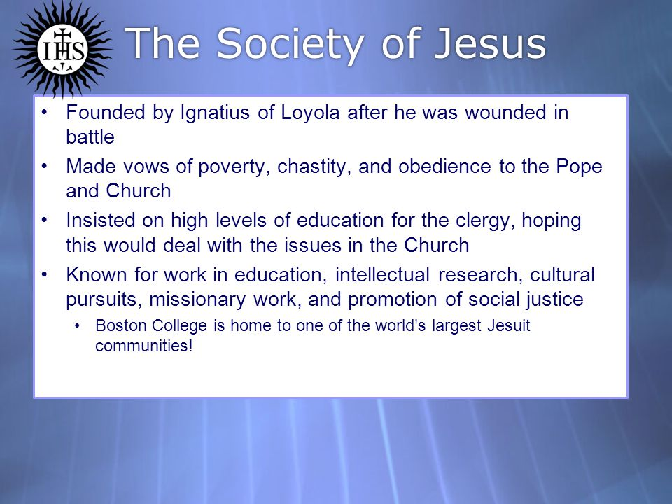 The Society of Jesus Founded by Ignatius of Loyola after he was wounded in battle Made vows of poverty, chastity, and obedience to the Pope and Church