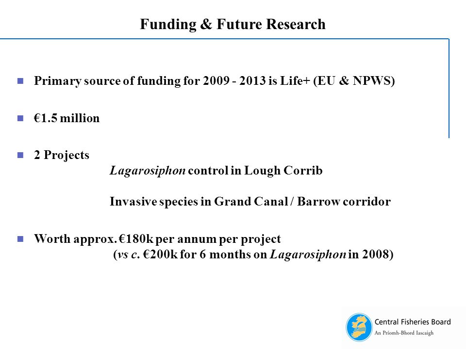 Funding & Future Research Primary source of funding for 2009 - 2013 is Life+ (EU & NPWS) €1.5 million 2 Projects Lagarosiphon control in Lough Corrib Invasive species in Grand Canal / Barrow corridor Worth approx.
