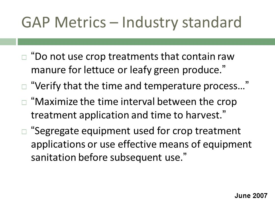 GAP Metrics – Industry standard  Do not use crop treatments that contain raw manure for lettuce or leafy green produce.  Verify that the time and temperature process…  Maximize the time interval between the crop treatment application and time to harvest.  Segregate equipment used for crop treatment applications or use effective means of equipment sanitation before subsequent use. June 2007