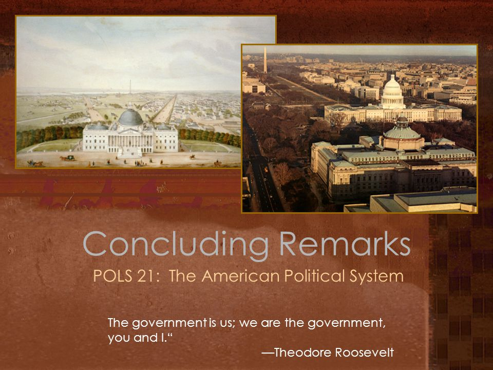 Concluding Remarks POLS 21: The American Political System The government is us; we are the government, you and I. —Theodore Roosevelt