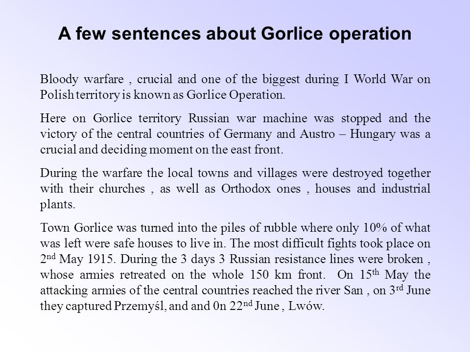 A few sentences about Gorlice operation The most bloody fights took place in the suburbs and in the town Gorlice itself as well as in Sękowa, Stróżówka, Łużna, Staszkówka and Biecz.
