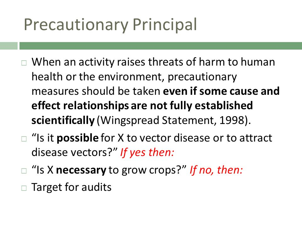 Precautionary Principal  When an activity raises threats of harm to human health or the environment, precautionary measures should be taken even if some cause and effect relationships are not fully established scientifically (Wingspread Statement, 1998).