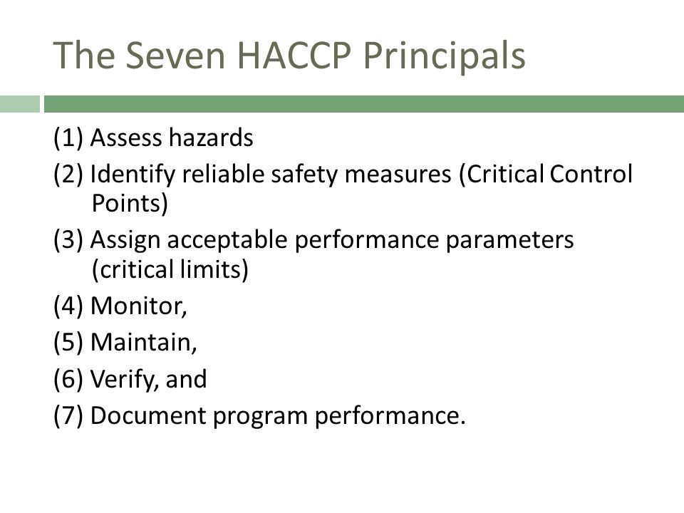 The Seven HACCP Principals (1) Assess hazards (2) Identify reliable safety measures (Critical Control Points) (3) Assign acceptable performance parameters (critical limits) (4) Monitor, (5) Maintain, (6) Verify, and (7) Document program performance.