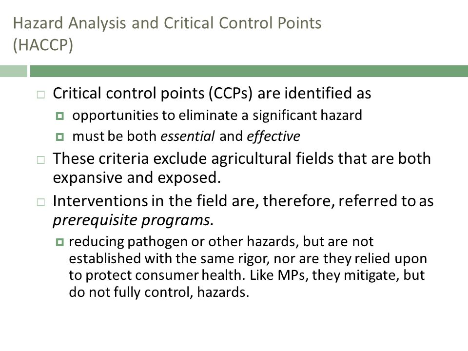 Hazard Analysis and Critical Control Points (HACCP)  Critical control points (CCPs) are identified as  opportunities to eliminate a significant hazard  must be both essential and effective  These criteria exclude agricultural fields that are both expansive and exposed.