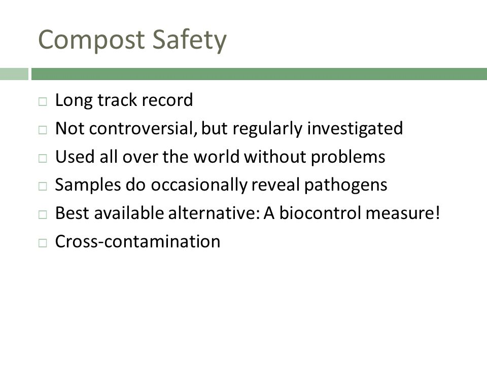 Compost Safety  Long track record  Not controversial, but regularly investigated  Used all over the world without problems  Samples do occasionally reveal pathogens  Best available alternative: A biocontrol measure.