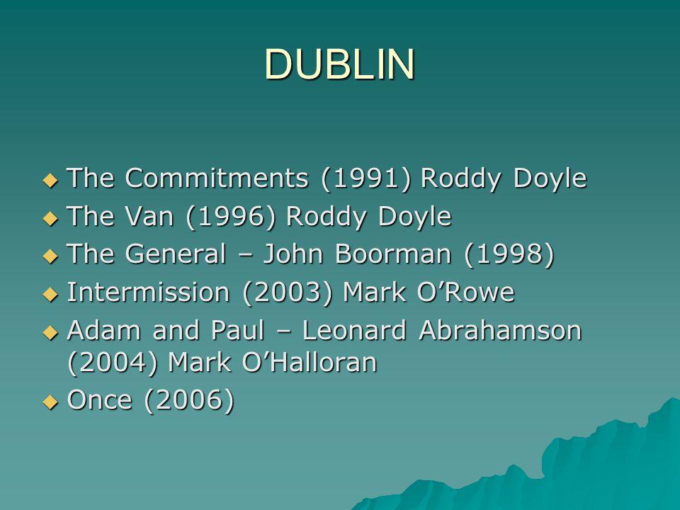 DUBLIN  The Commitments (1991) Roddy Doyle  The Van (1996) Roddy Doyle  The General – John Boorman (1998)  Intermission (2003) Mark O'Rowe  Adam