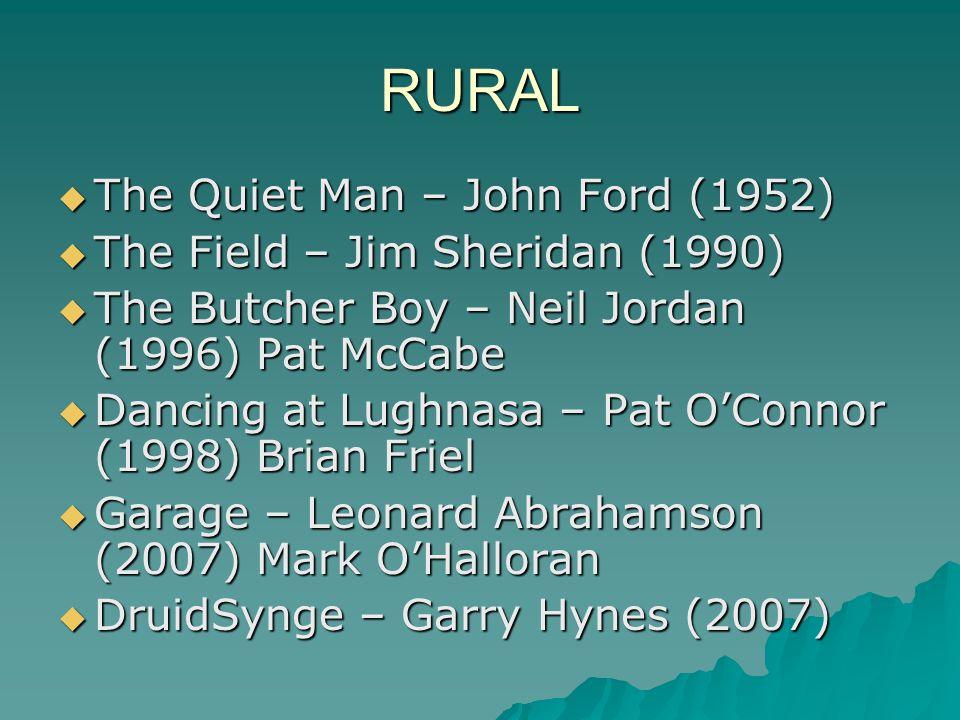 RURAL  The Quiet Man – John Ford (1952)  The Field – Jim Sheridan (1990)  The Butcher Boy – Neil Jordan (1996) Pat McCabe  Dancing at Lughnasa – Pat O'Connor (1998) Brian Friel  Garage – Leonard Abrahamson (2007) Mark O'Halloran  DruidSynge – Garry Hynes (2007)