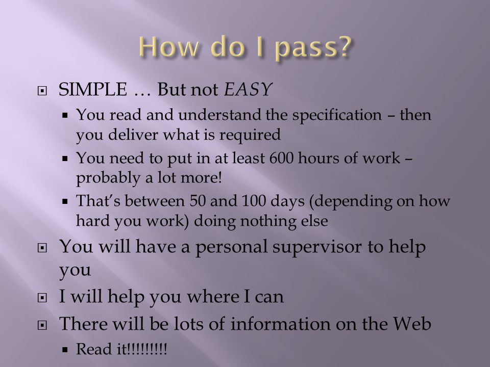  SIMPLE … But not EASY  You read and understand the specification – then you deliver what is required  You need to put in at least 600 hours of work – probably a lot more.