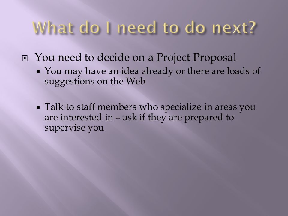  You need to decide on a Project Proposal  You may have an idea already or there are loads of suggestions on the Web  Talk to staff members who specialize in areas you are interested in – ask if they are prepared to supervise you