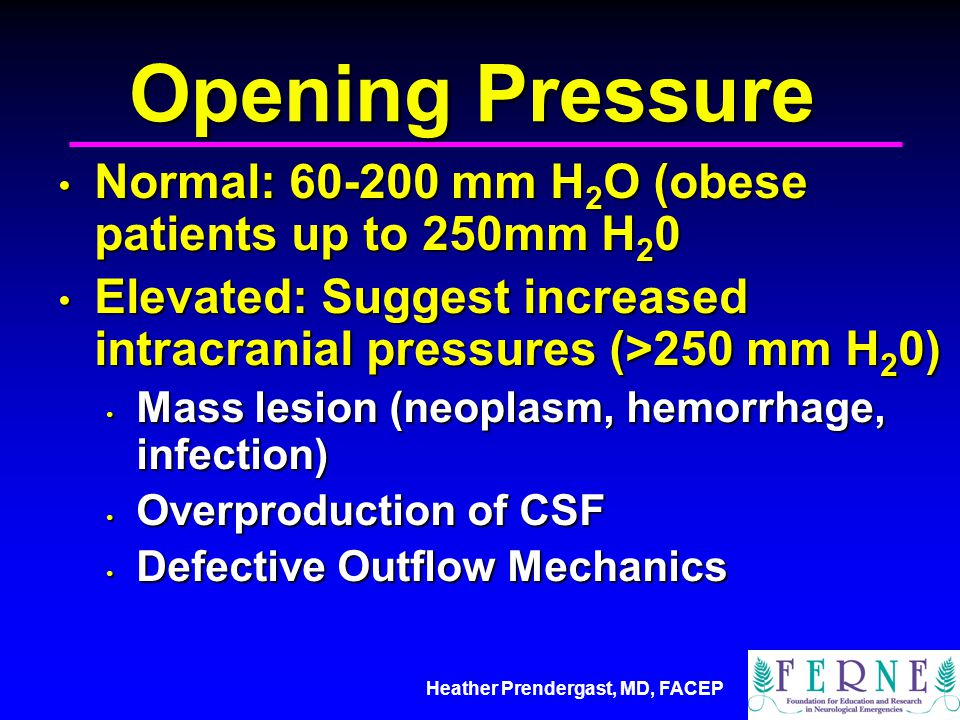 Heather Prendergast, MD, FACEP Opening Pressure Normal: 60-200 mm H 2 O (obese patients up to 250mm H 2 0 Normal: 60-200 mm H 2 O (obese patients up to 250mm H 2 0 Elevated: Suggest increased intracranial pressures (>250 mm H 2 0) Elevated: Suggest increased intracranial pressures (>250 mm H 2 0) Mass lesion (neoplasm, hemorrhage, infection) Mass lesion (neoplasm, hemorrhage, infection) Overproduction of CSF Overproduction of CSF Defective Outflow Mechanics Defective Outflow Mechanics