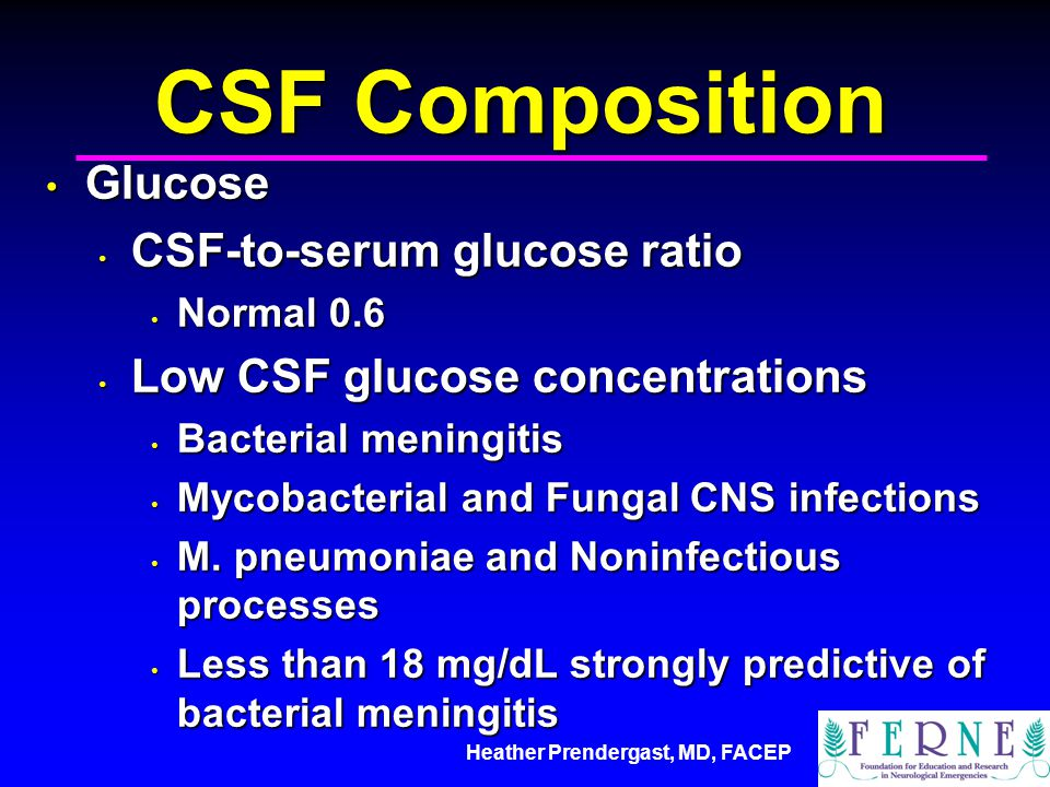 Heather Prendergast, MD, FACEP CSF Composition Glucose Glucose CSF-to-serum glucose ratio CSF-to-serum glucose ratio Normal 0.6 Normal 0.6 Low CSF glucose concentrations Low CSF glucose concentrations Bacterial meningitis Bacterial meningitis Mycobacterial and Fungal CNS infections Mycobacterial and Fungal CNS infections M.