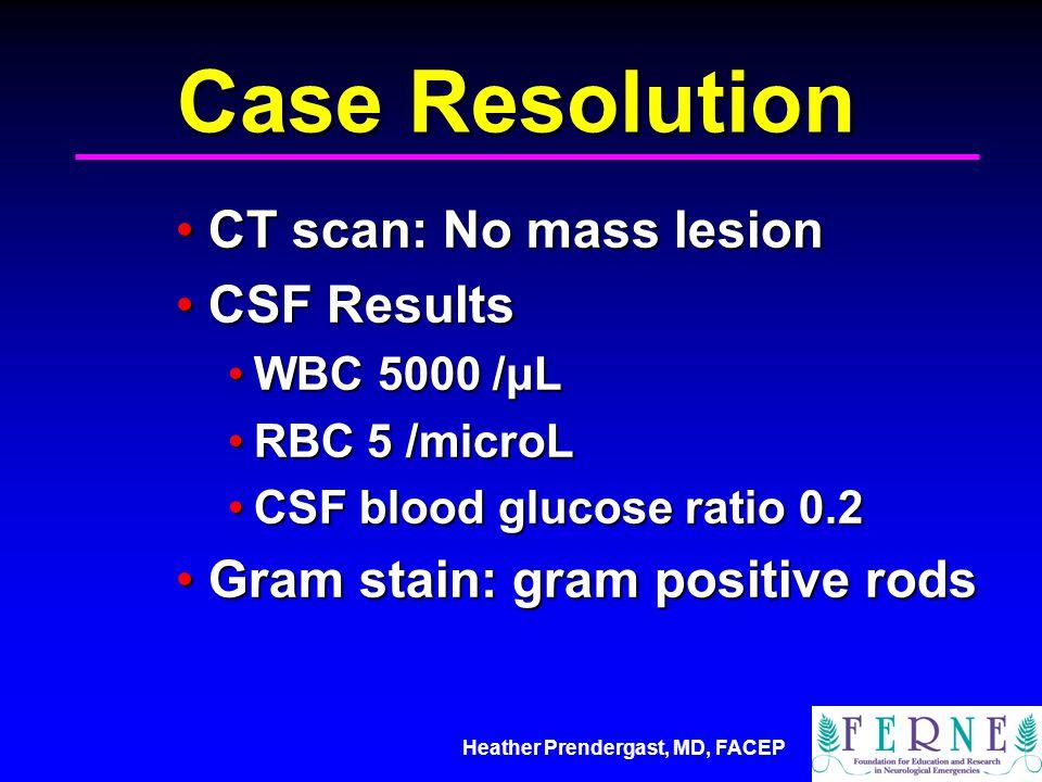 Heather Prendergast, MD, FACEP Case Resolution CT scan: No mass lesionCT scan: No mass lesion CSF ResultsCSF Results WBC 5000 /μLWBC 5000 /μL RBC 5 /microLRBC 5 /microL CSF blood glucose ratio 0.2CSF blood glucose ratio 0.2 Gram stain: gram positive rodsGram stain: gram positive rods