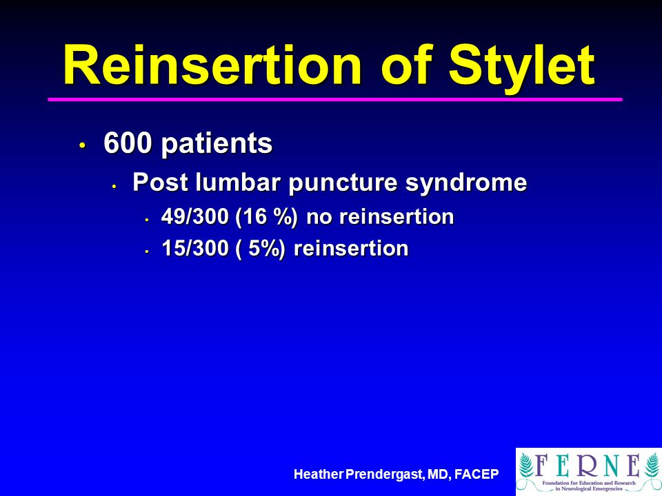Reinsertion of Stylet 600 patients 600 patients Post lumbar puncture syndrome Post lumbar puncture syndrome 49/300 (16 %) no reinsertion 49/300 (16 %) no reinsertion 15/300 ( 5%) reinsertion 15/300 ( 5%) reinsertion