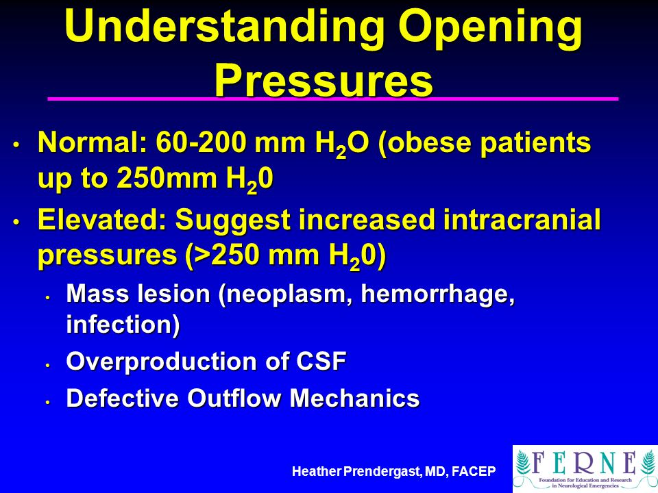 Heather Prendergast, MD, FACEP Understanding Opening Pressures Normal: 60-200 mm H 2 O (obese patients up to 250mm H 2 0 Normal: 60-200 mm H 2 O (obese patients up to 250mm H 2 0 Elevated: Suggest increased intracranial pressures (>250 mm H 2 0) Elevated: Suggest increased intracranial pressures (>250 mm H 2 0) Mass lesion (neoplasm, hemorrhage, infection) Mass lesion (neoplasm, hemorrhage, infection) Overproduction of CSF Overproduction of CSF Defective Outflow Mechanics Defective Outflow Mechanics