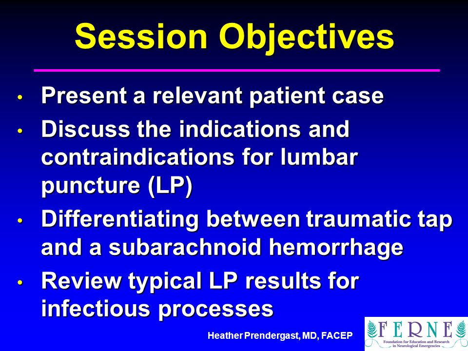 Heather Prendergast, MD, FACEP Session Objectives Present a relevant patient case Present a relevant patient case Discuss the indications and contraindications for lumbar puncture (LP) Discuss the indications and contraindications for lumbar puncture (LP) Differentiating between traumatic tap and a subarachnoid hemorrhage Differentiating between traumatic tap and a subarachnoid hemorrhage Review typical LP results for infectious processes Review typical LP results for infectious processes
