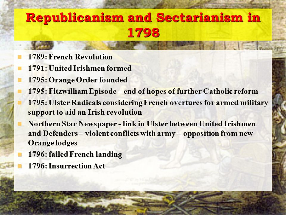 Republicanism and Sectarianism in 1798 1797: Attention of government turns to Ulster radicals / United Irishmen 1797: flight of Ulster leaders 1798: Arrests of Dublin leaders 1798: March – martial law declared 1798: May: Lord Edward Fitzgerald arrested - messages sent out for rising 1798: May-June: rising in Leinster – bloody and violent Rising in Ulster delayed by a few weeks – disorganized 1798: August: French forces of 4,000 in Connaught – defeated at Ballinamuck Further French force harried along coast - six ships captured, one with Wolfe Tone on it in French uniform