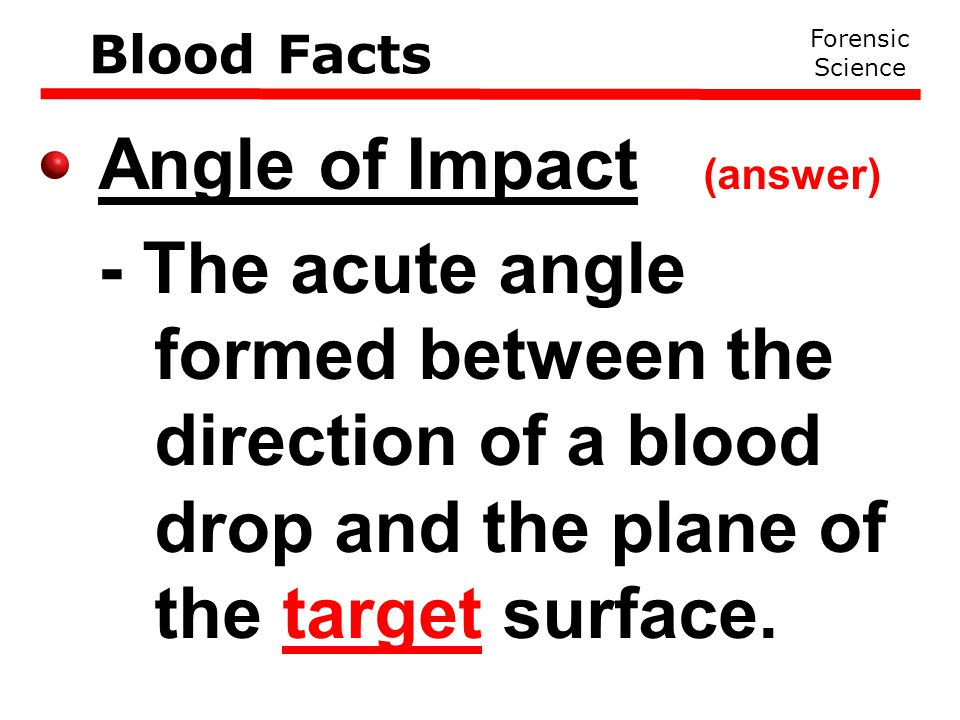 Angle of Impact (answer) - The acute angle formed between the direction of a blood drop and the plane of the target surface.
