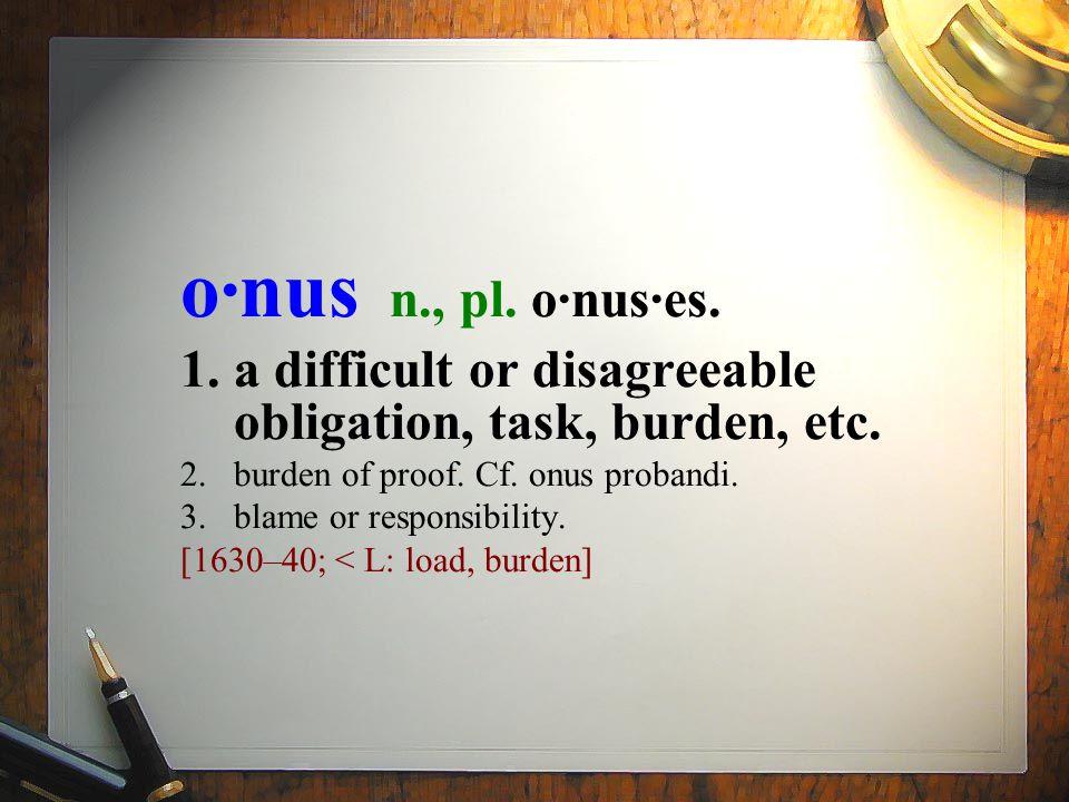 o·nus n., pl.o·nus·es. 1.a difficult or disagreeable obligation, task, burden, etc.