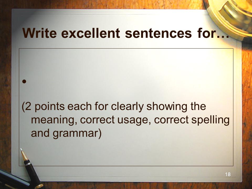 18 Write excellent sentences for… (2 points each for clearly showing the meaning, correct usage, correct spelling and grammar)