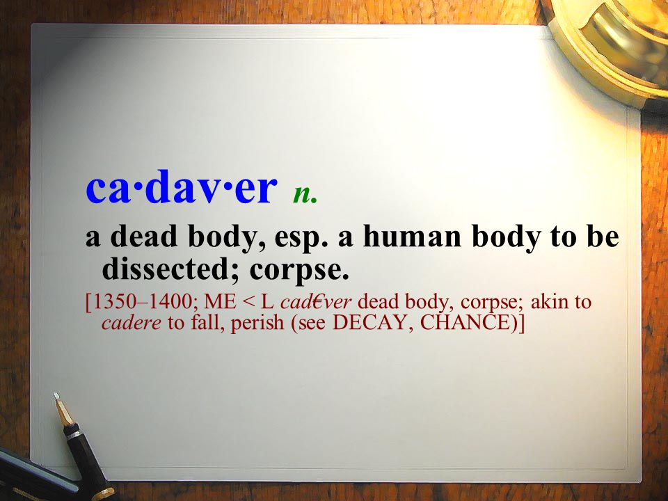 ca·dav·er n. a dead body, esp. a human body to be dissected; corpse. [1350–1400; ME < L cad€ver dead body, corpse; akin to cadere to fall, perish (see