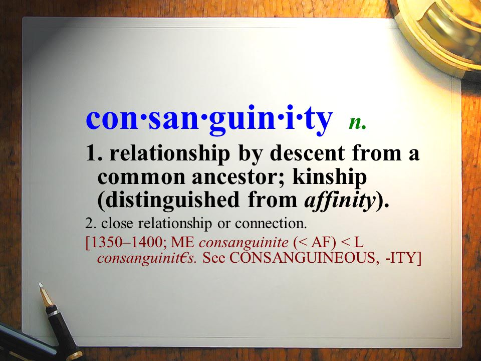 con·san·guin·i·ty n. 1. relationship by descent from a common ancestor; kinship (distinguished from affinity). 2. close relationship or connection. [1