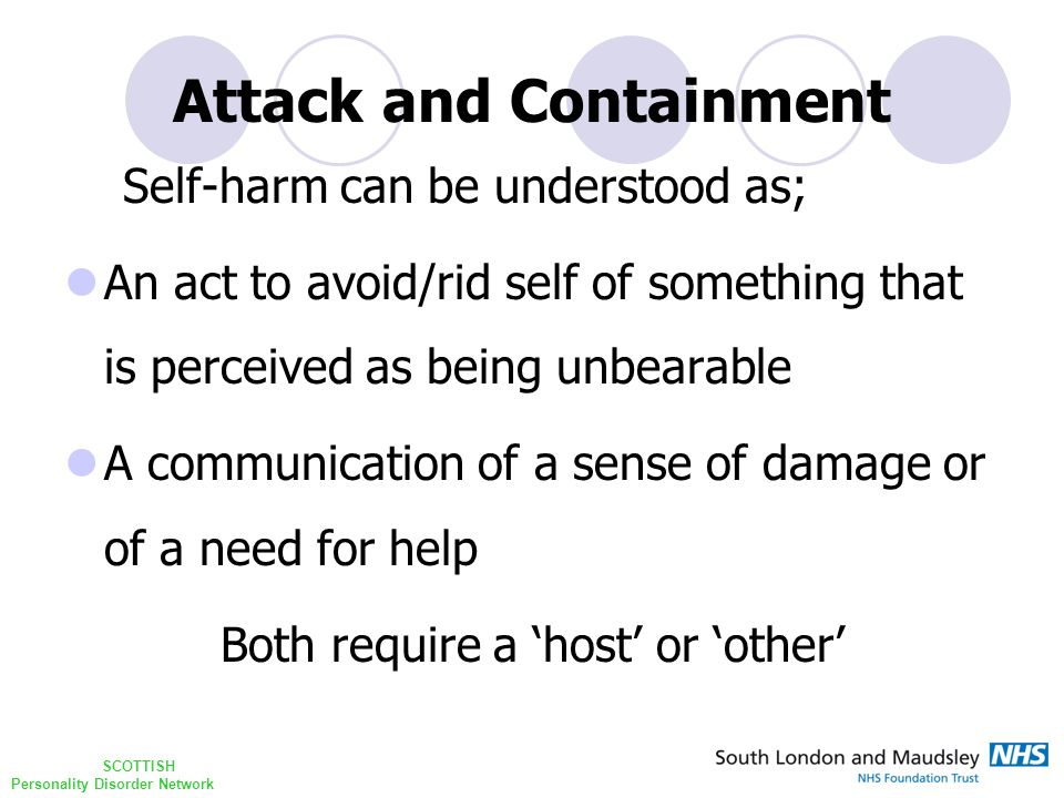 SCOTTISH Personality Disorder Network Attack and Containment Self-harm can be understood as; An act to avoid/rid self of something that is perceived as being unbearable A communication of a sense of damage or of a need for help Both require a 'host' or 'other'