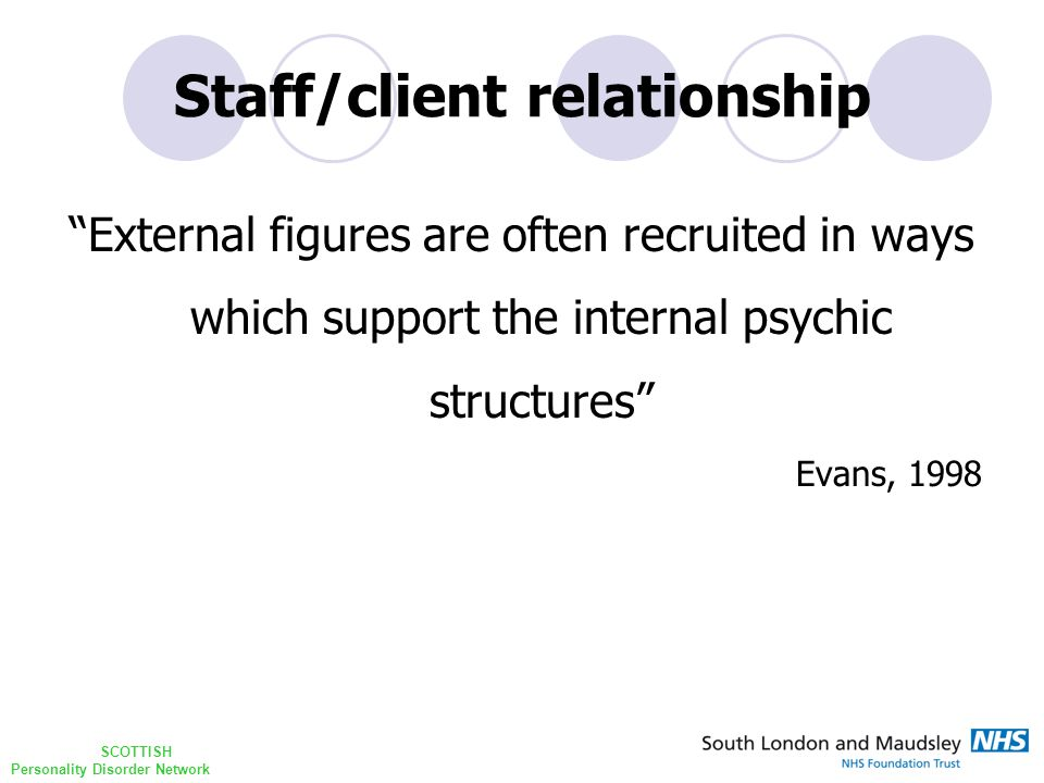 SCOTTISH Personality Disorder Network Staff/client relationship External figures are often recruited in ways which support the internal psychic structures Evans, 1998