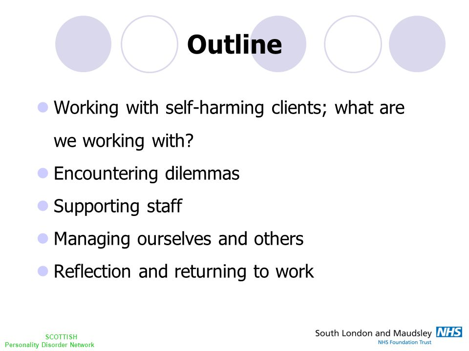 SCOTTISH Personality Disorder Network Outline Working with self-harming clients; what are we working with? Encountering dilemmas Supporting staff Mana