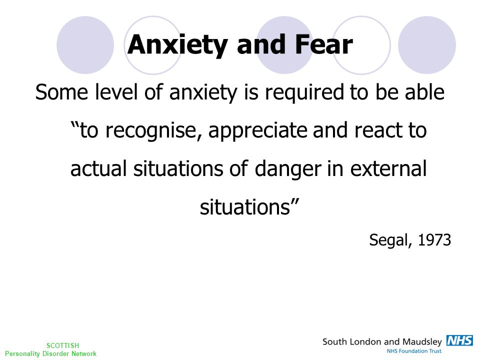"SCOTTISH Personality Disorder Network Anxiety and Fear Some level of anxiety is required to be able ""to recognise, appreciate and react to actual situ"