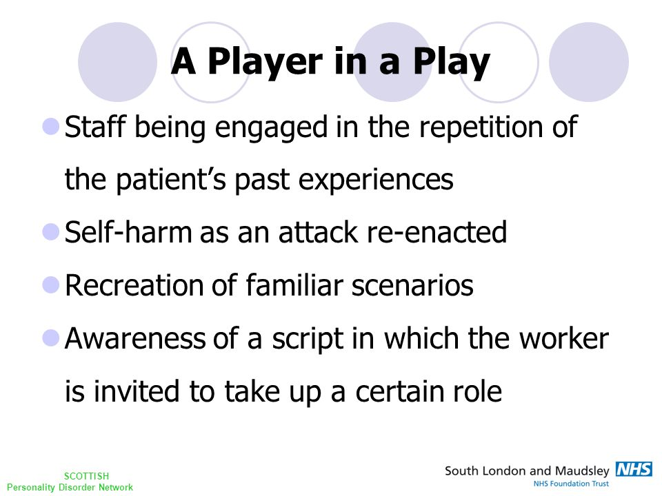 SCOTTISH Personality Disorder Network A Player in a Play Staff being engaged in the repetition of the patient's past experiences Self-harm as an attack re-enacted Recreation of familiar scenarios Awareness of a script in which the worker is invited to take up a certain role