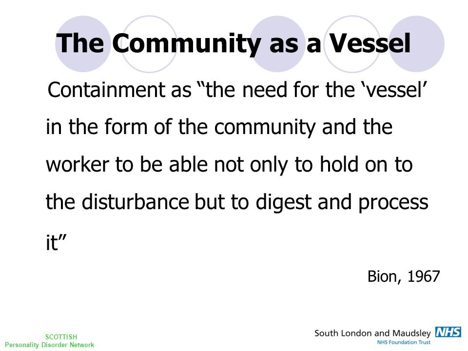 SCOTTISH Personality Disorder Network The Community as a Vessel Containment as the need for the 'vessel' in the form of the community and the worker to be able not only to hold on to the disturbance but to digest and process it Bion, 1967