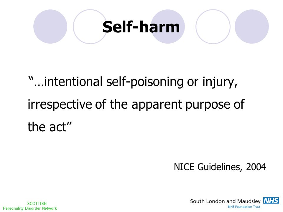 "SCOTTISH Personality Disorder Network Self-harm ""…intentional self-poisoning or injury, irrespective of the apparent purpose of the act""  NICE Guidel"
