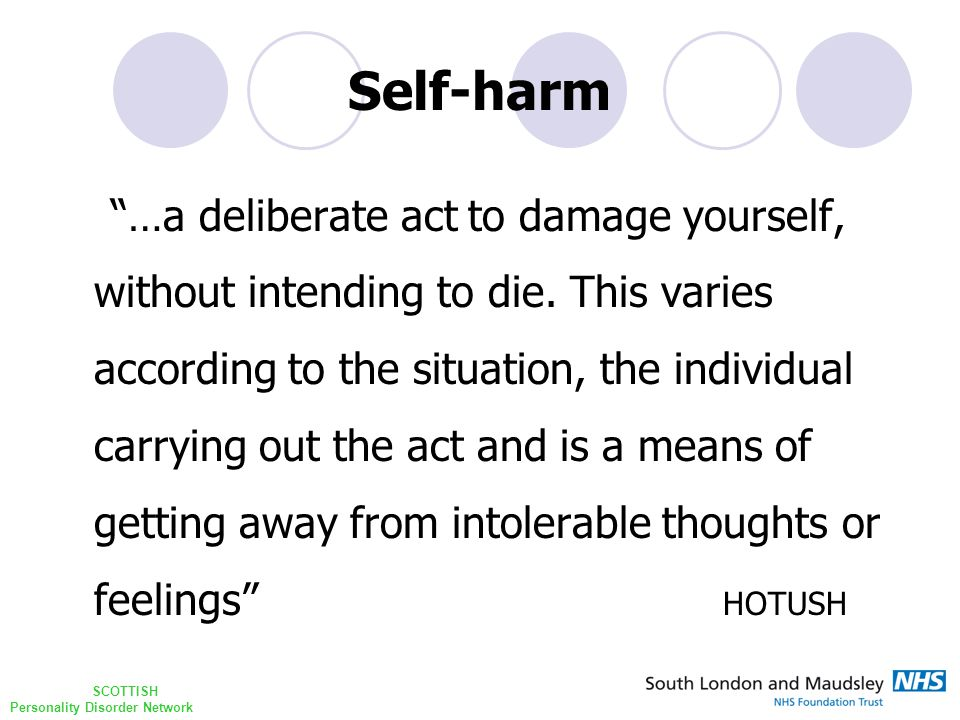 "SCOTTISH Personality Disorder Network Self-harm ""…a deliberate act to damage yourself, without intending to die. This varies according to the situatio"
